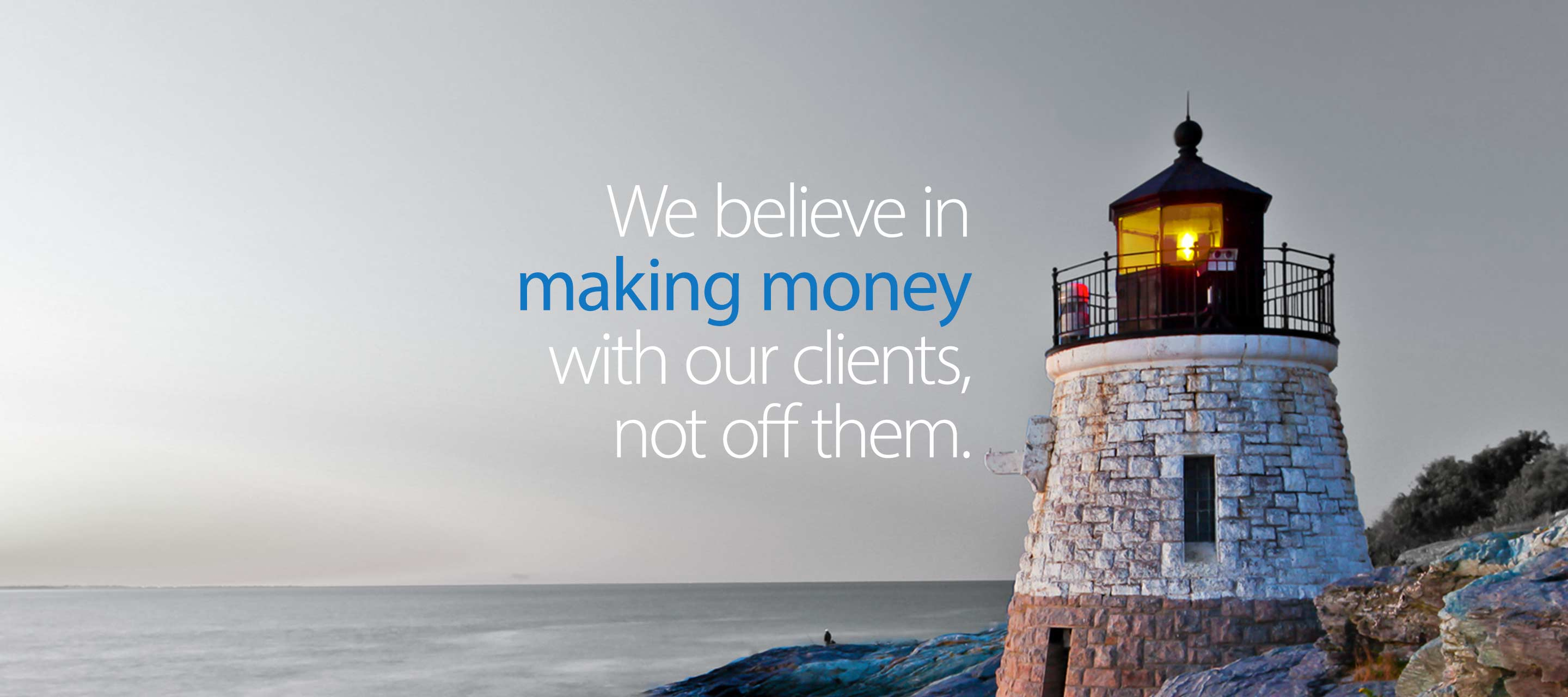 We believe in making money with our clients, not off them.