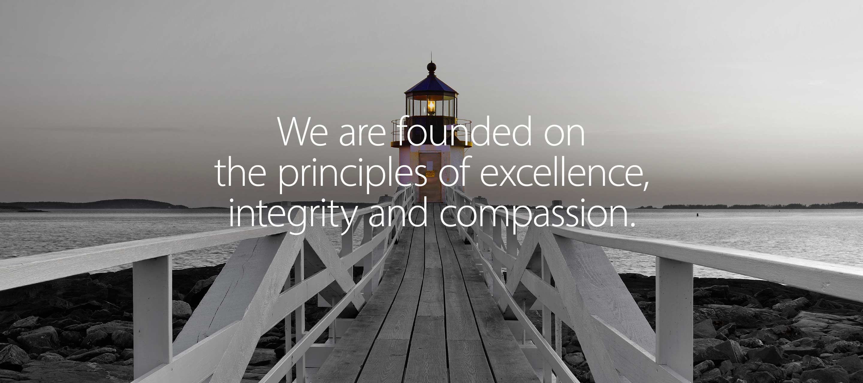 We are founded on the principles of excellence, integrity and compassion.